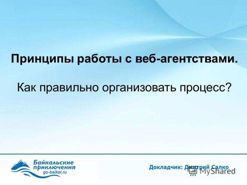 Докладчик: Дмитрий Салко Принципы работы с веб-агентствами. Как правильно организовать процесс?