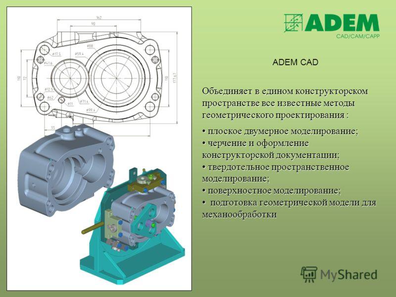 ADEM CAD Объединяет в едином конструкторском пространстве все известные методы геометрического проектирования : плоское двумерное моделирование; плоское двумерное моделирование; черчение и оформление конструкторской документации; черчение и оформлени