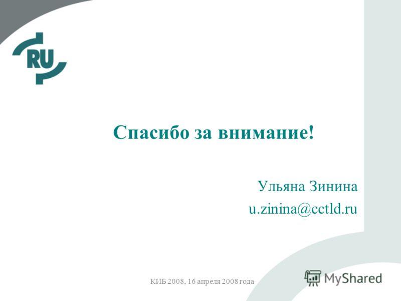 КИБ 2008, 16 апреля 2008 года Спасибо за внимание! Ульяна Зинина u.zinina@cctld.ru