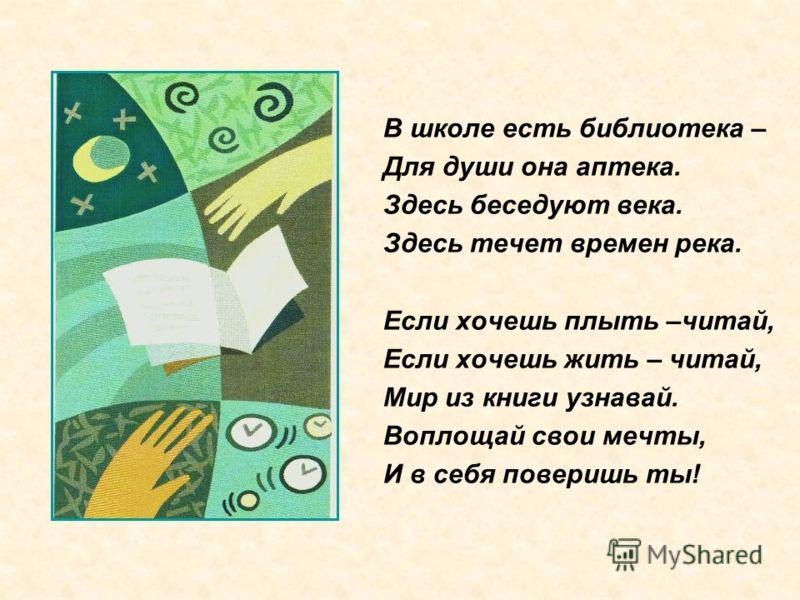 В школе есть библиотека – Для души она аптека. Здесь беседуют века. Здесь течет времен река. Если хочешь плыть –читай, Если хочешь жить – читай, Мир из книги узнавай. Воплощай свои мечты, И в себя поверишь ты!
