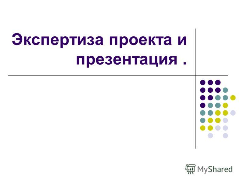 Экспертиза проекта и презентация.