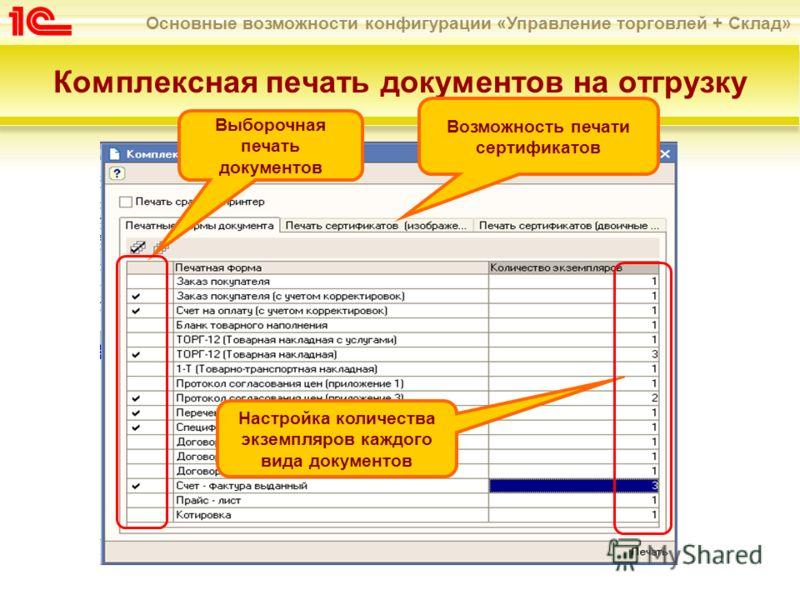 Основные возможности конфигурации «Управление торговлей + Склад» Комплексная печать документов на отгрузку Выборочная печать документов Настройка количества экземпляров каждого вида документов Возможность печати сертификатов