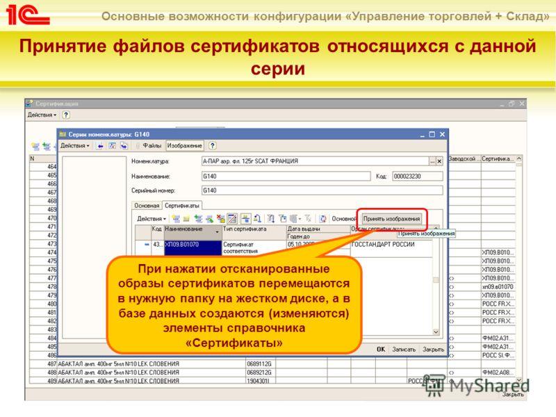 Основные возможности конфигурации «Управление торговлей + Склад» Принятие файлов сертификатов относящихся с данной серии При нажатии отсканированные образы сертификатов перемещаются в нужную папку на жестком диске, а в базе данных создаются (изменяют