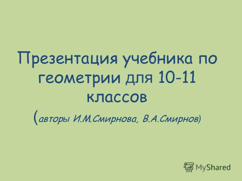 Презентация учебника по геометрии для 10-11 классов ( автор ы И.М.Смирнова, В.А.Смирнов )