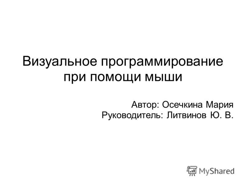 Визуальное программирование при помощи мыши Автор: Осечкина Мария Руководитель: Литвинов Ю. В.