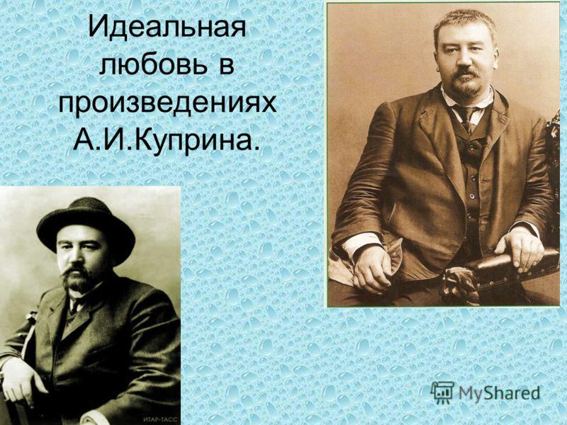 Идеальная любовь в произведениях А.И.Куприна.