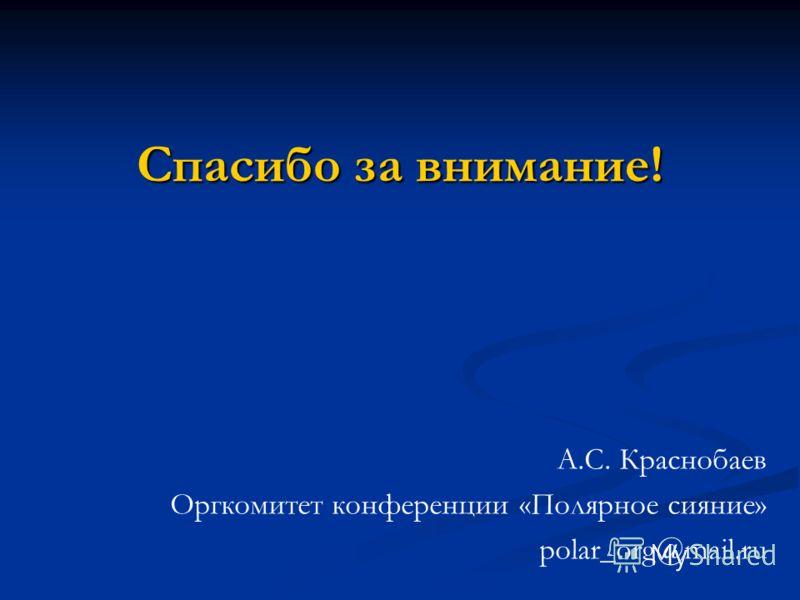 Спасибо за внимание! А.С. Краснобаев Оргкомитет конференции «Полярное сияние» polar_org@mail.ru