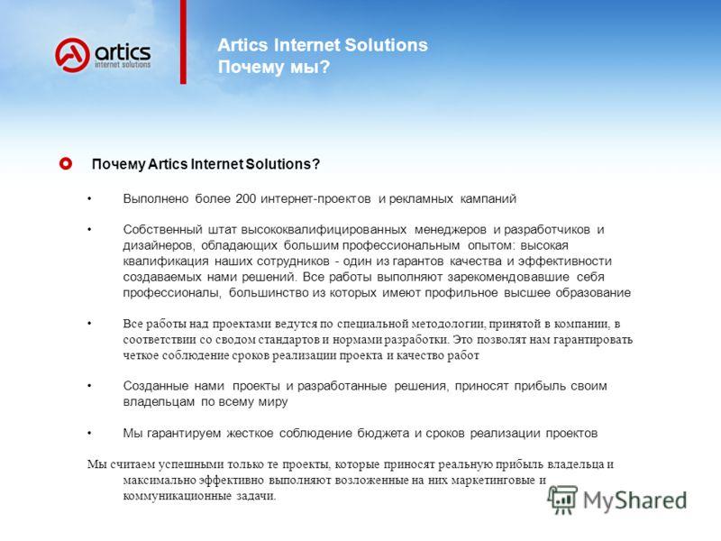 Artics Internet Solutions Почему мы? Почему Artics Internet Solutions? Выполнено более 200 интернет-проектов и рекламных кампаний Собственный штат высококвалифицированных менеджеров и разработчиков и дизайнеров, обладающих большим профессиональным оп