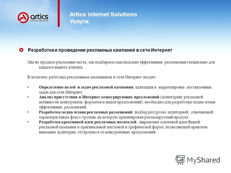 Artics Internet Solutions Услуги Мы не продаем рекламные места, мы подбираем максимально эффективные размещения специально для каждого нашего клиента. В комплекс работ над рекламными кампаниями в сети Интернет входит: Определение целей и задач реклам