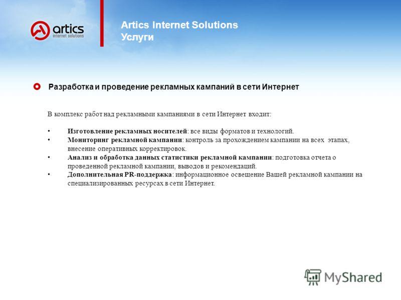 Artics Internet Solutions Услуги В комплекс работ над рекламными кампаниями в сети Интернет входит: Изготовление рекламных носителей: все виды форматов и технологий. Мониторинг рекламной кампании: контроль за прохождением кампании на всех этапах, вне