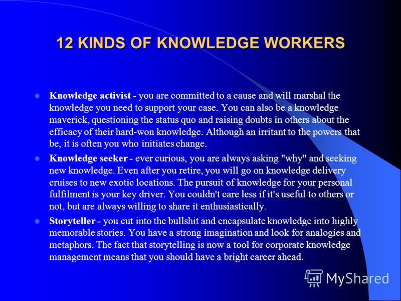 12 KINDS OF KNOWLEDGE WORKERS Knowledge activist - you are committed to a cause and will marshal the knowledge you need to support your case. You can also be a knowledge maverick, questioning the status quo and raising doubts in others about the effi