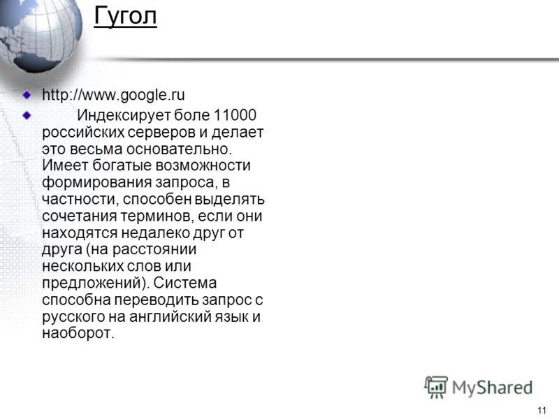 11 Гугол http://www.google.ru Индексирует боле 11000 российских серверов и делает это весьма основательно. Имеет богатые возможности формирования запроса, в частности, способен выделять сочетания терминов, если они находятся недалеко друг от друга (н
