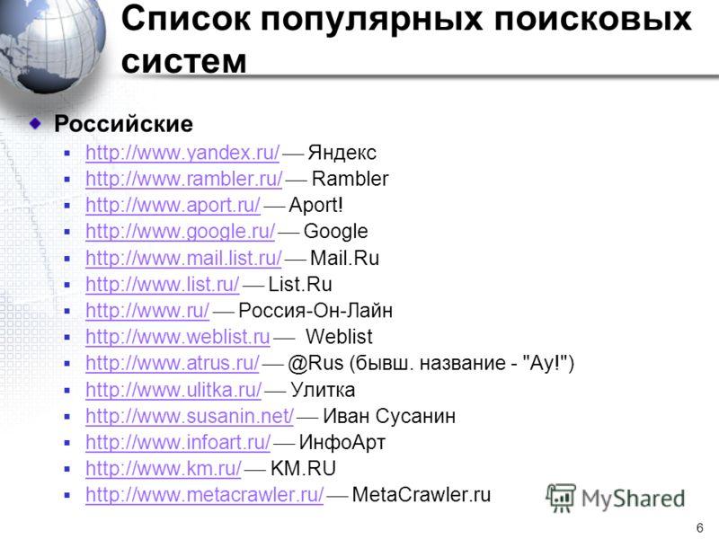 6 Список популярных поисковых систем Российские http://www.yandex.ru/ Яндекс http://www.yandex.ru/ http://www.rambler.ru/ Rambler http://www.rambler.ru/ http://www.aport.ru/ Aport! http://www.aport.ru/ http://www.google.ru/ Google http://www.google.r