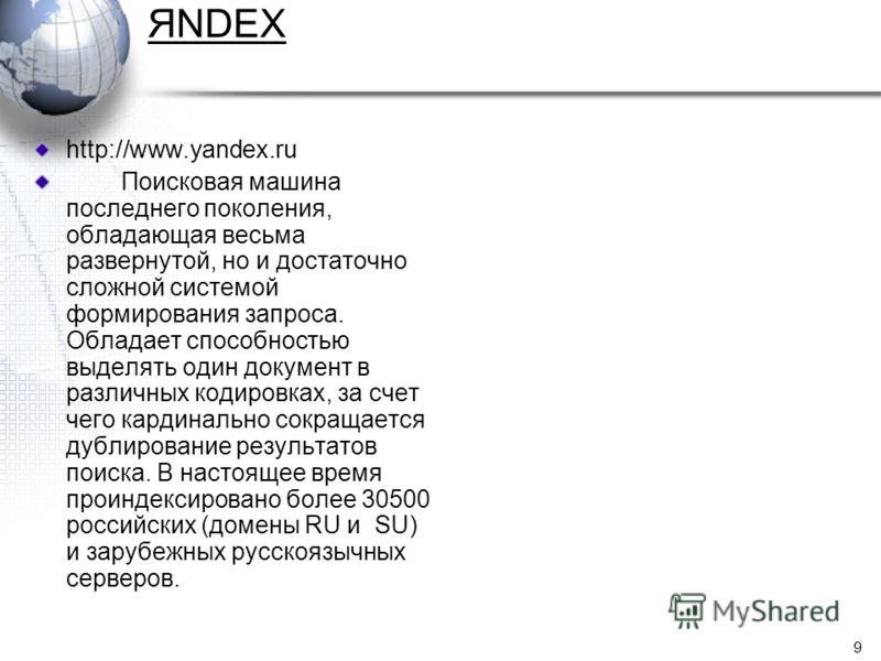 9 ЯNDEX http://www.yandex.ru Поисковая машина последнего поколения, обладающая весьма развернутой, но и достаточно сложной системой формирования запроса. Обладает способностью выделять один документ в различных кодировках, за счет чего кардинально со