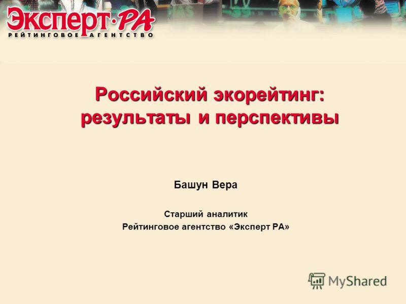 Российский экорейтинг: результаты и перспективы Башун Вера Старший аналитик Рейтинговое агентство «Эксперт РА»