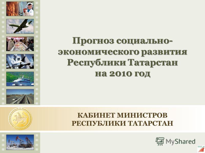 Прогноз социально- экономического развития Республики Татарстан на 2010 год КАБИНЕТ МИНИСТРОВ РЕСПУБЛИКИ ТАТАРСТАН