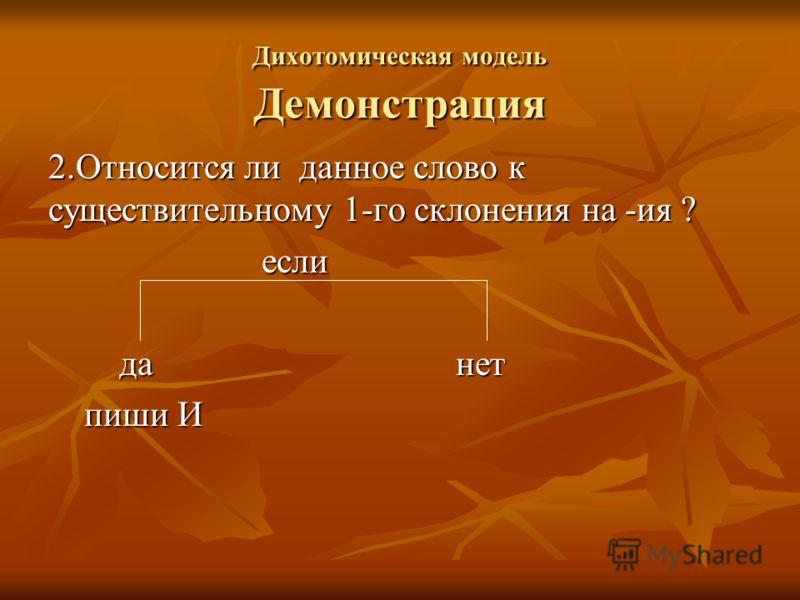 Дихотомическая модель Демонстрация 2.Относится ли данное слово к существительному 1-го склонения на -ия ? если если да нет да нет пиши И пиши И