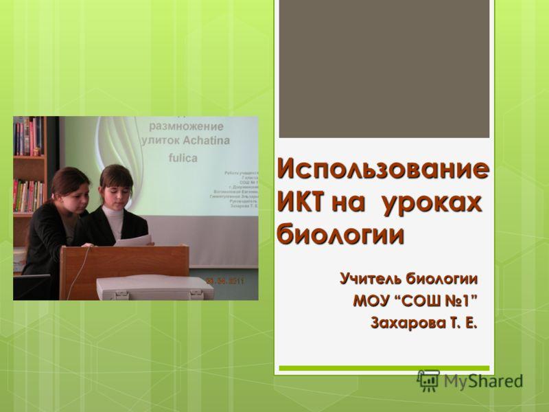 Использование ИКТ на уроках биологии Учитель биологии МОУ СОШ 1 Захарова Т. Е.