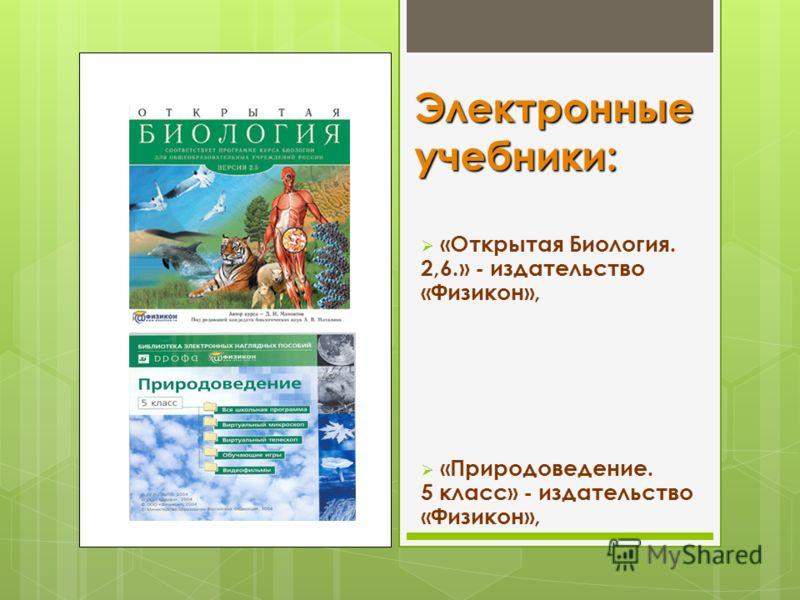 Электронные учебники: «Открытая Биология. 2,6.» - издательство «Физикон», «Природоведение. 5 класс» - издательство «Физикон»,