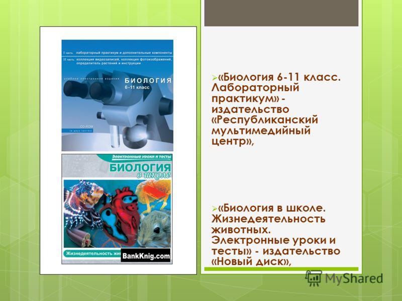 «Биология 6-11 класс. Лабораторный практикум» - издательство «Республиканский мультимедийный центр», «Биология в школе. Жизнедеятельность животных. Электронные уроки и тесты» - издательство «Новый диск»,