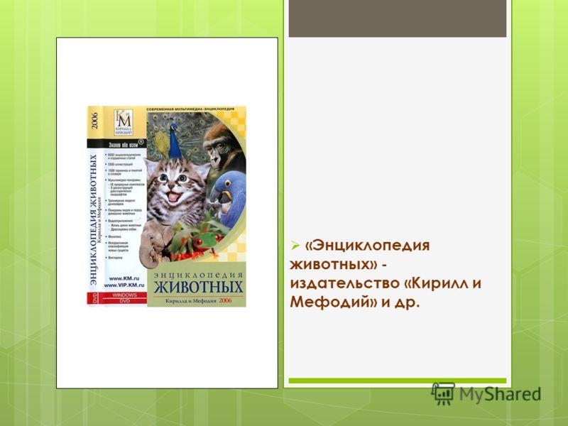 «Энциклопедия животных» - издательство «Кирилл и Мефодий» и др.