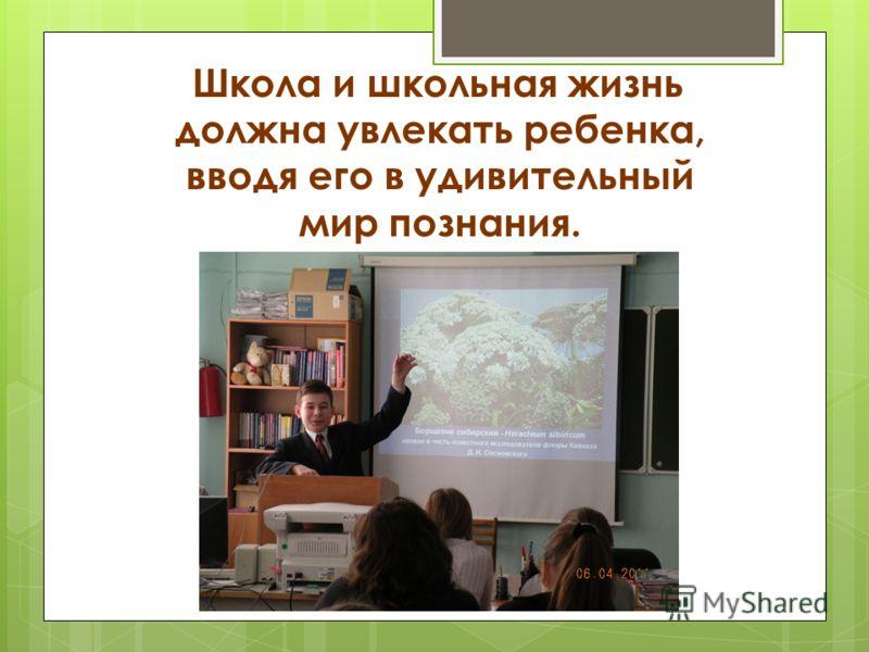 Школа и школьная жизнь должна увлекать ребенка, вводя его в удивительный мир познания.