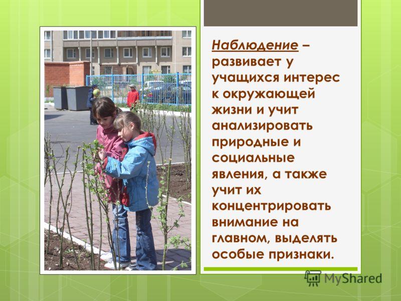 Наблюдение – развивает у учащихся интерес к окружающей жизни и учит анализировать природные и социальные явления, а также учит их концентрировать внимание на главном, выделять особые признаки.