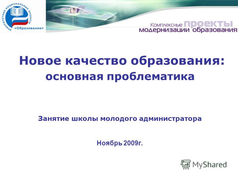 Новое качество образования: основная проблематика Занятие школы молодого администратора Ноябрь 2009г.