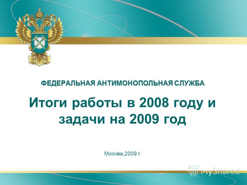 ФЕДЕРАЛЬНАЯ АНТИМОНОПОЛЬНАЯ СЛУЖБА Москва,2009 г. Итоги работы в 2008 году и задачи на 2009 год