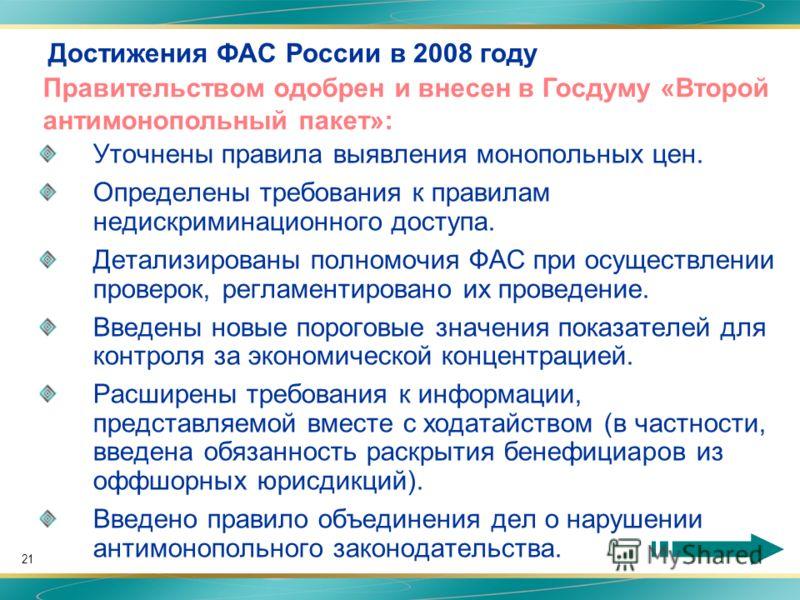 21 Достижения ФАС России в 2008 году Уточнены правила выявления монопольных цен. Определены требования к правилам недискриминационного доступа. Детализированы полномочия ФАС при осуществлении проверок, регламентировано их проведение. Введены новые по