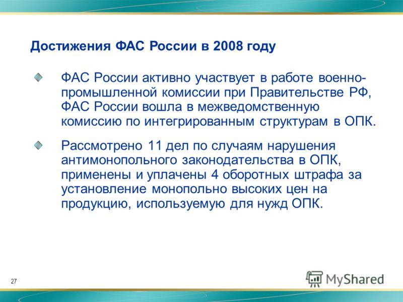 27 ФАС России активно участвует в работе военно- промышленной комиссии при Правительстве РФ, ФАС России вошла в межведомственную комиссию по интегрированным структурам в ОПК. Рассмотрено 11 дел по случаям нарушения антимонопольного законодательства в