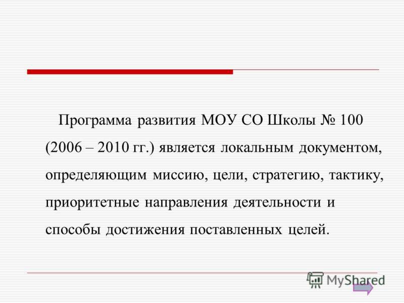 Программа развития МОУ СО Школы 100 (2006 – 2010 гг.) является локальным документом, определяющим миссию, цели, стратегию, тактику, приоритетные направления деятельности и способы достижения поставленных целей.