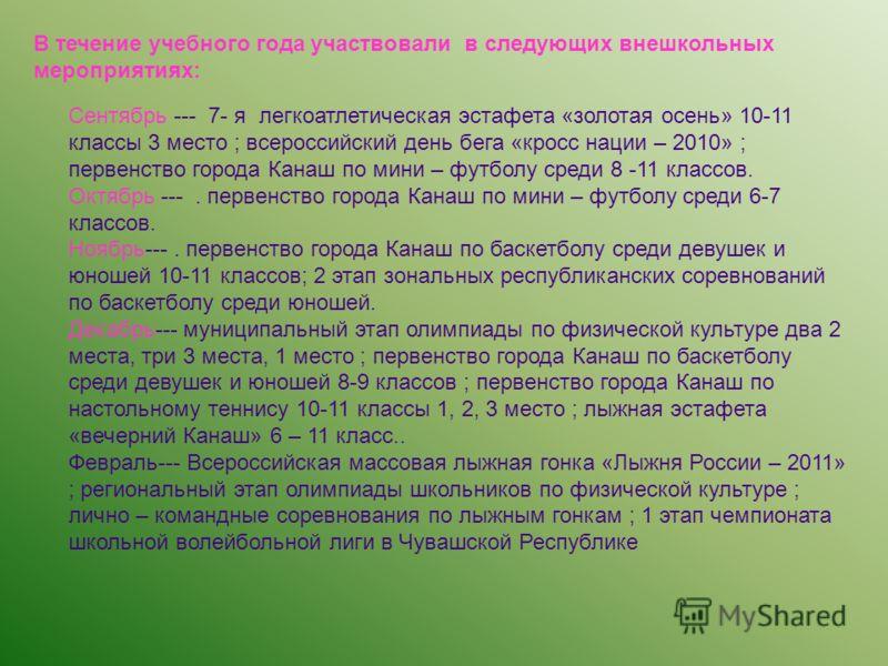 В течение учебного года участвовали в следующих внешкольных мероприятиях: Сентябрь --- 7- я легкоатлетическая эстафета «золотая осень» 10-11 классы 3 место ; всероссийский день бега «кросс нации – 2010» ; первенство города Канаш по мини – футболу сре