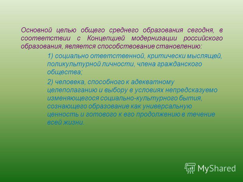 Основной целью общего среднего образования сегодня, в соответствии с Концепцией модернизации российского образования, является способствование становлению: 1) социально ответственной, критически мыслящей, поликультурной личности, члена гражданского о