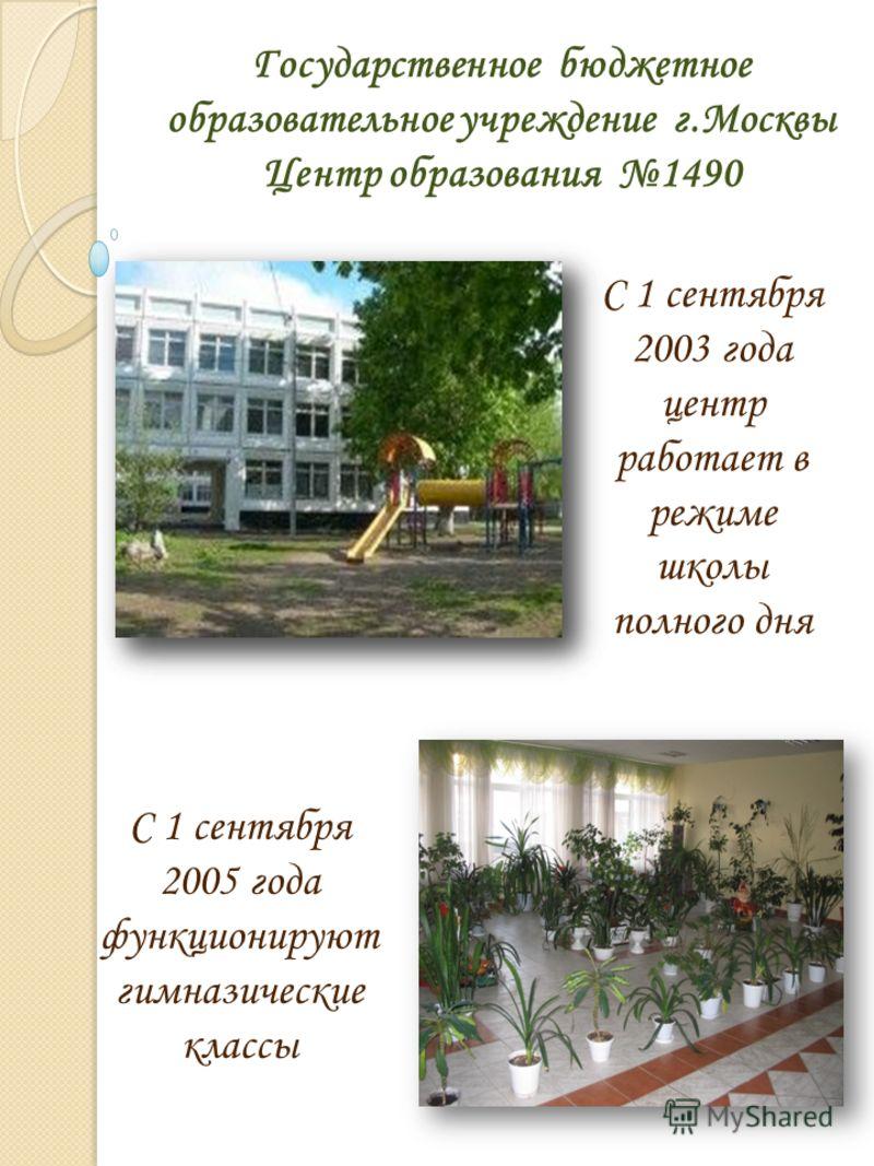 Государственное бюджетное образовательное учреждение г.Москвы Центр образования 1490 С 1 сентября 2003 года центр работает в режиме школы полного дня С 1 сентября 2005 года функционируют гимназические классы
