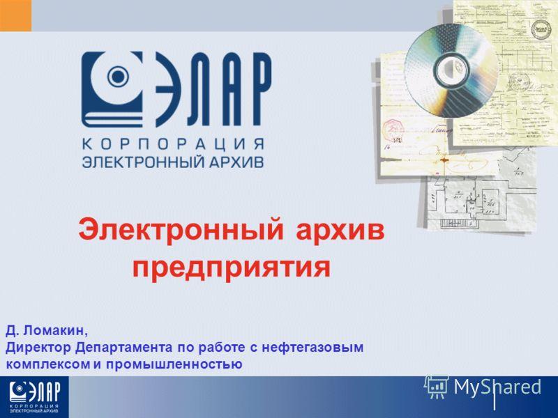 Электронный архив предприятия Д. Ломакин, Директор Департамента по работе с нефтегазовым комплексом и промышленностью