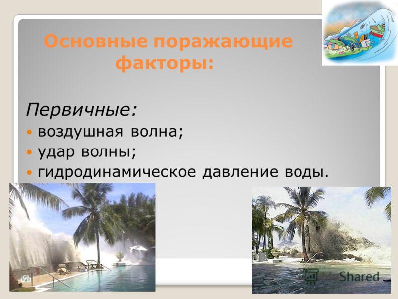 Основные поражающие факторы: Первичные: воздушная волна; удар волны; гидродинамическое давление воды.