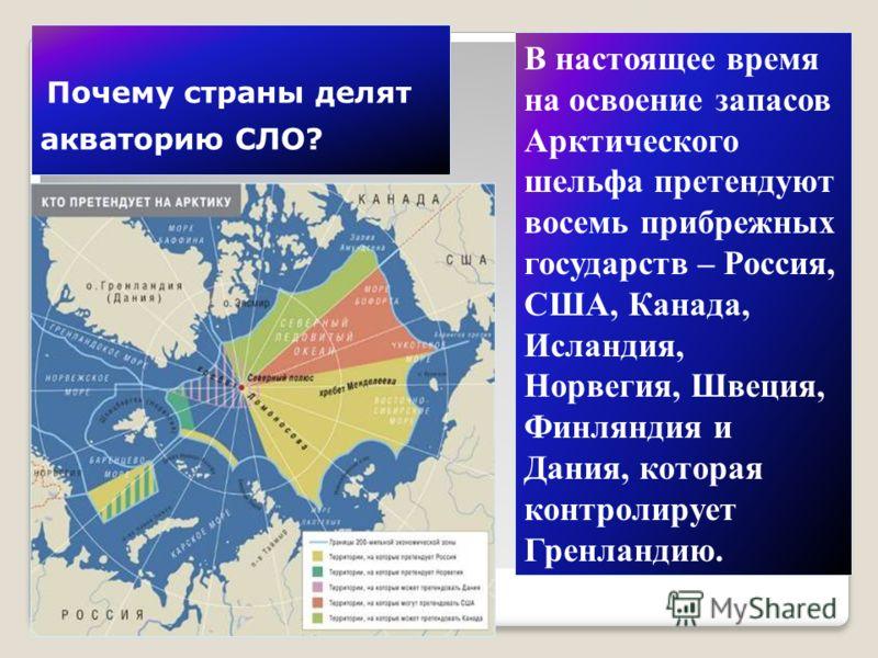 Почему страны делят акваторию СЛО? В настоящее время на освоение запасов Арктического шельфа претендуют восемь прибрежных государств – Россия, США, Канада, Исландия, Норвегия, Швеция, Финляндия и Дания, которая контролирует Гренландию.