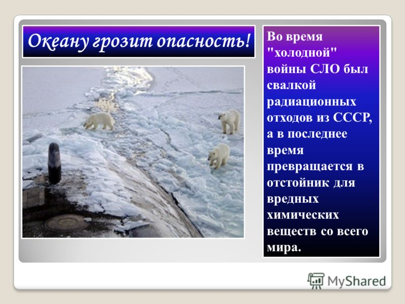 Океану грозит опасность! Во время холодной войны СЛО был свалкой радиационных отходов из СССР, а в последнее время превращается в отстойник для вредных химических веществ со всего мира.