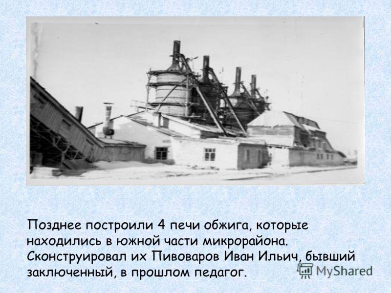 Позднее построили 4 печи обжига, которые находились в южной части микрорайона. Сконструировал их Пивоваров Иван Ильич, бывший заключенный, в прошлом педагог.