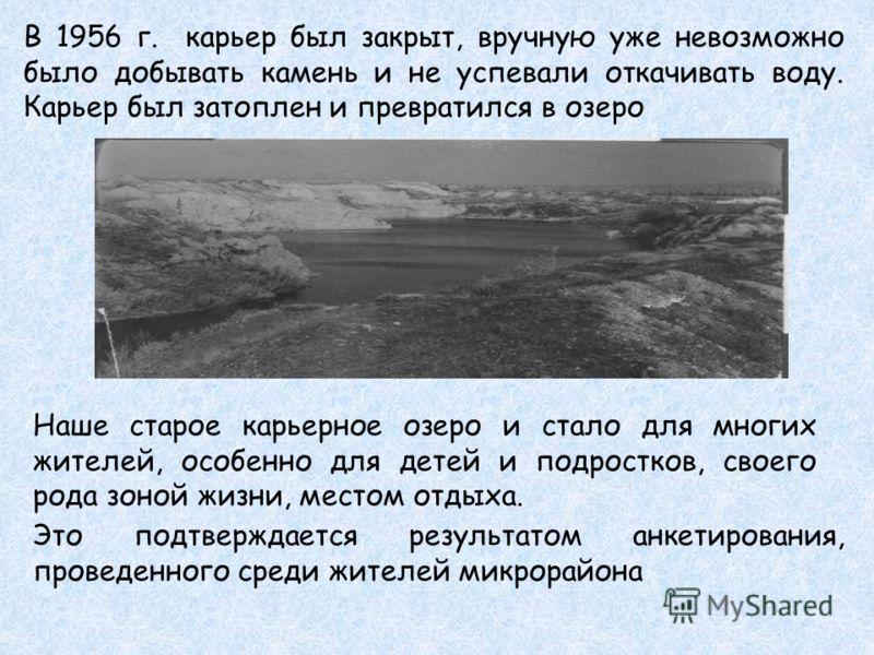 В 1956 г. карьер был закрыт, вручную уже невозможно было добывать камень и не успевали откачивать воду. Карьер был затоплен и превратился в озеро Наше старое карьерное озеро и стало для многих жителей, особенно для детей и подростков, своего рода зон