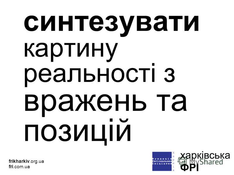синтезувати картину реальності з вражень та позицій frikharkiv.org.ua fri.com.ua