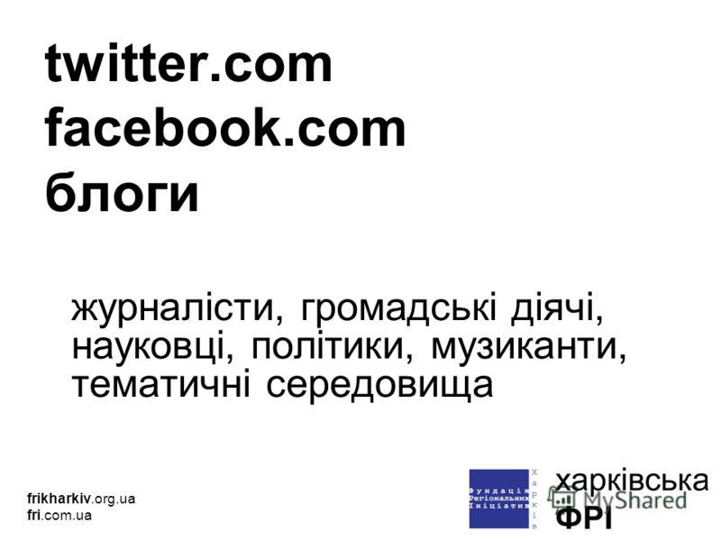 twitter.com facebook.com блоги журналісти, громадські діячі, науковці, політики, музиканти, тематичні середовища frikharkiv.org.ua fri.com.ua