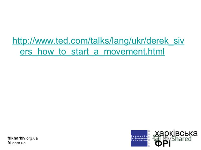 http://www.ted.com/talks/lang/ukr/derek_siv ers_how_to_start_a_movement.html frikharkiv.org.ua fri.com.ua