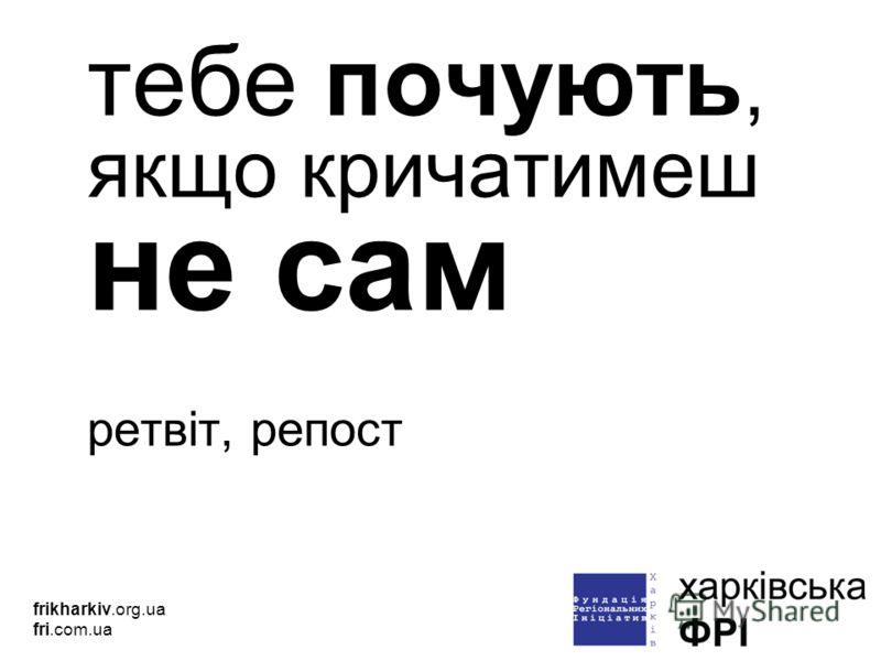 тебе почують, якщо кричатимеш не сам ретвіт, репост frikharkiv.org.ua fri.com.ua