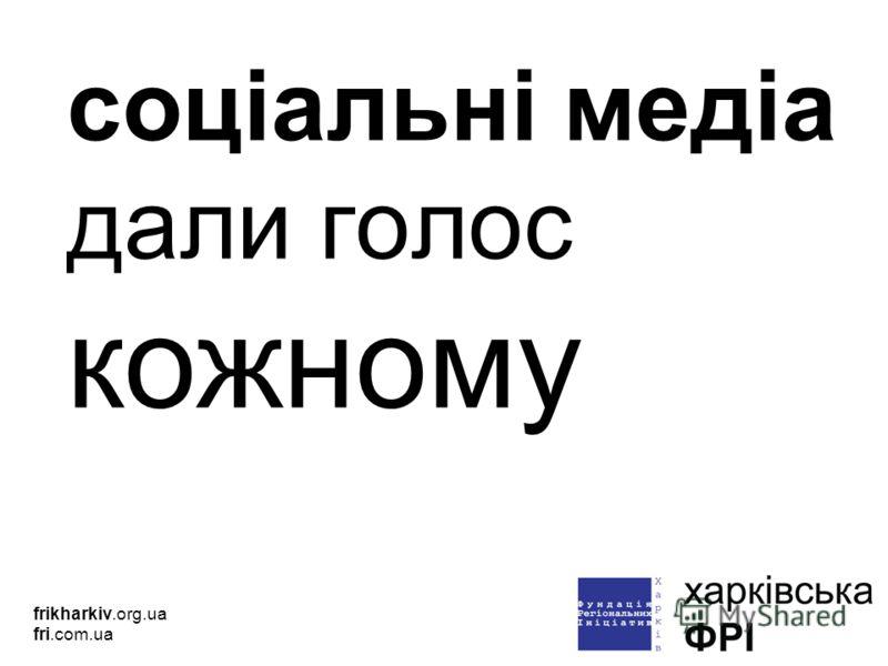 соціальні медіа дали голос кожному frikharkiv.org.ua fri.com.ua