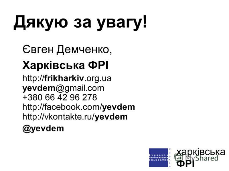 Дякую за увагу! Євген Демченко, Харківська ФРІ http://frikharkiv.org.ua yevdem@gmail.com +380 66 42 96 278 http://facebook.com/yevdem http://vkontakte.ru/yevdem @yevdem