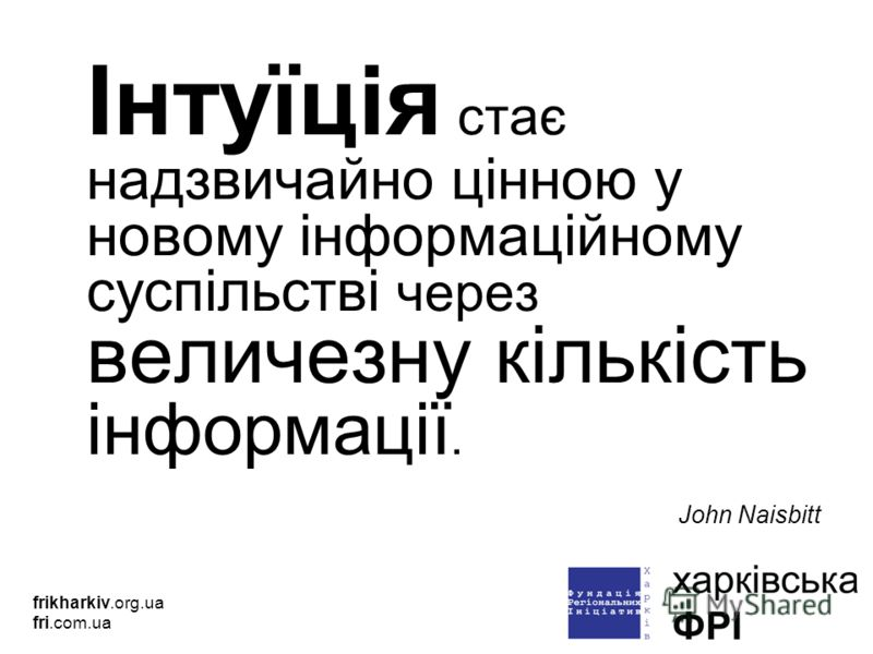 Інтуїція стає надзвичайно цінною у новому інформаційному суспільстві через величезну кількість інформації. John Naisbitt frikharkiv.org.ua fri.com.ua