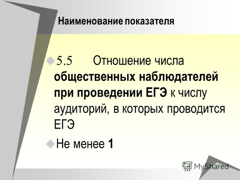 Наименование показателя 5.5 Отношение числа общественных наблюдателей при проведении ЕГЭ к числу аудиторий, в которых проводится ЕГЭ Не менее 1