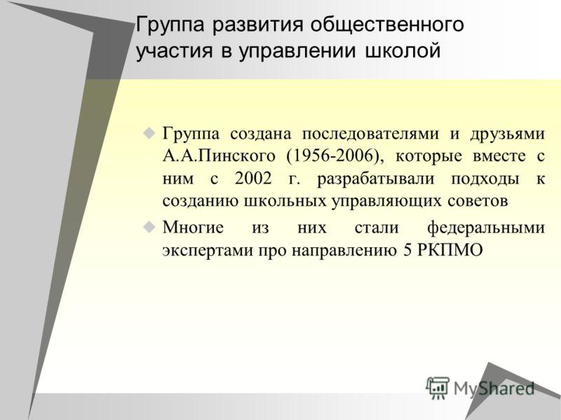 Группа развития общественного участия в управлении школой Группа создана последователями и друзьями А.А.Пинского (1956-2006), которые вместе с ним с 2002 г. разрабатывали подходы к созданию школьных управляющих советов Многие из них стали федеральным